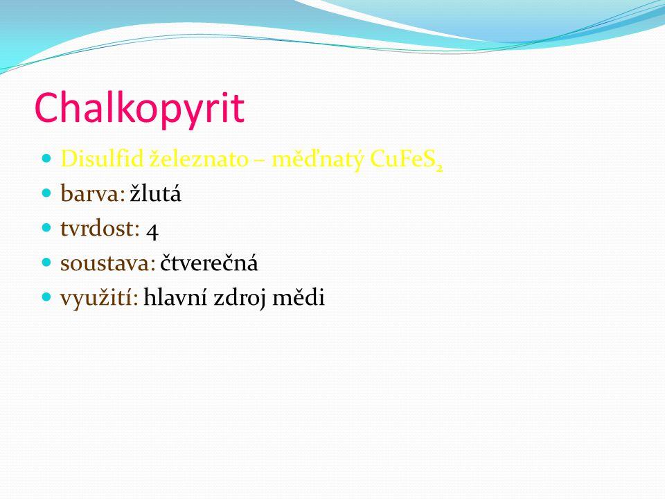 Chalkopyrit Disulfid železnato – měďnatý CuFeS 2 barva: žlutá tvrdost: 4 soustava: čtverečná využití: hlavní zdroj mědi