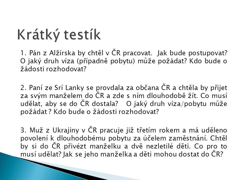 1. Pán z Alžírska by chtěl v ČR pracovat. Jak bude postupovat? O jaký druh víza (případně pobytu) může požádat? Kdo bude o žádosti rozhodovat? 2. Paní