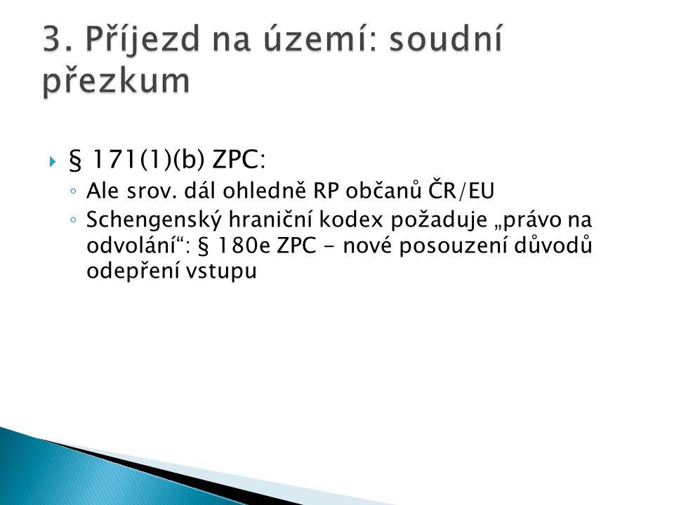 """ § 171(1)(b) ZPC: ◦ Ale srov. dál ohledně RP občanů ČR/EU ◦ Schengenský hraniční kodex požaduje """"právo na odvolání"""": § 180e ZPC - nové posouzení důvo"""