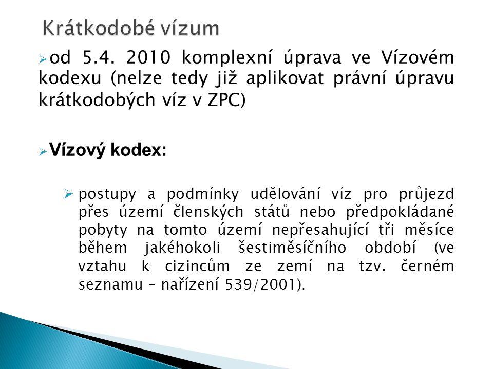  od 5.4. 2010 komplexní úprava ve Vízovém kodexu (nelze tedy již aplikovat právní úpravu krátkodobých víz v ZPC)  Vízový kodex:  postupy a podmínky
