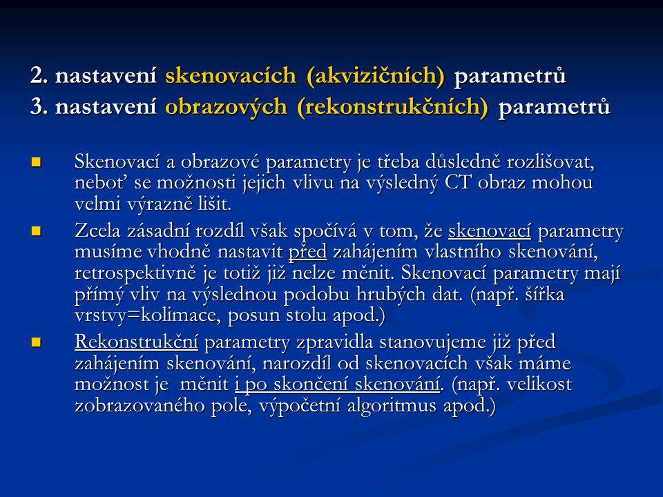 2. nastavení skenovacích (akvizičních) parametrů 3. nastavení obrazových (rekonstrukčních) parametrů Skenovací a obrazové parametry je třeba důsledně