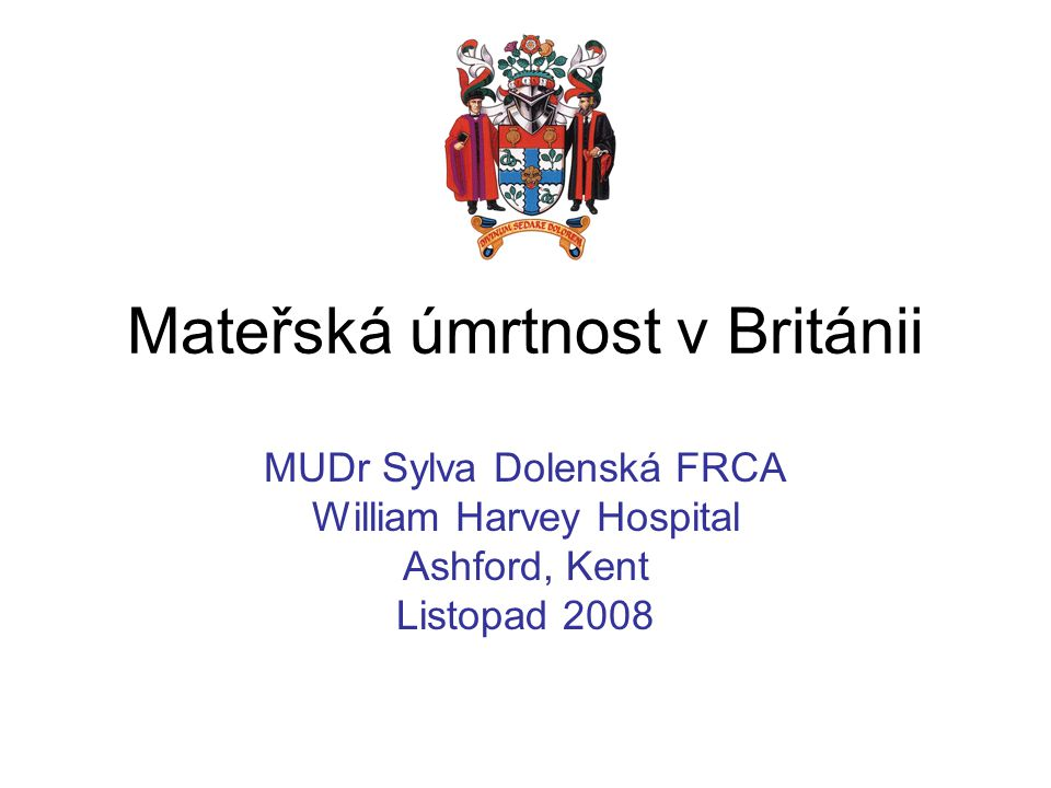 Mateřská úmrtnost v Británii MUDr Sylva Dolenská FRCA William Harvey Hospital Ashford, Kent Listopad 2008