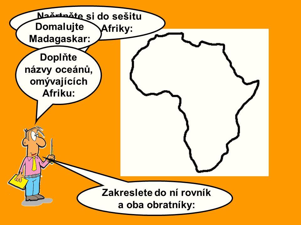 Zakreslete do ní rovník a oba obratníky: Načrtněte si do sešitu svou mapu Afriky: Domalujte Madagaskar: Doplňte názvy oceánů, omývajících Afriku: