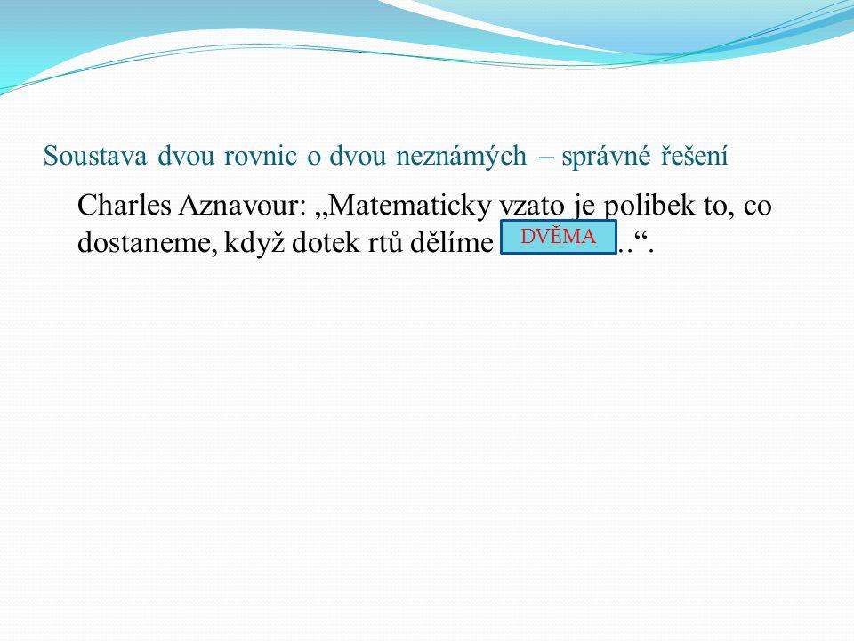 """Soustava dvou rovnic o dvou neznámých – správné řešení Charles Aznavour: """"Matematicky vzato je polibek to, co dostaneme, když dotek rtů dělíme ………….""""."""
