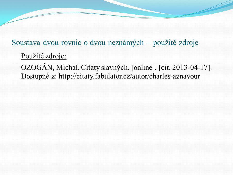 Soustava dvou rovnic o dvou neznámých – použité zdroje Použité zdroje: OZOGÁN, Michal. Citáty slavných. [online]. [cit. 2013-04-17]. Dostupné z: http: