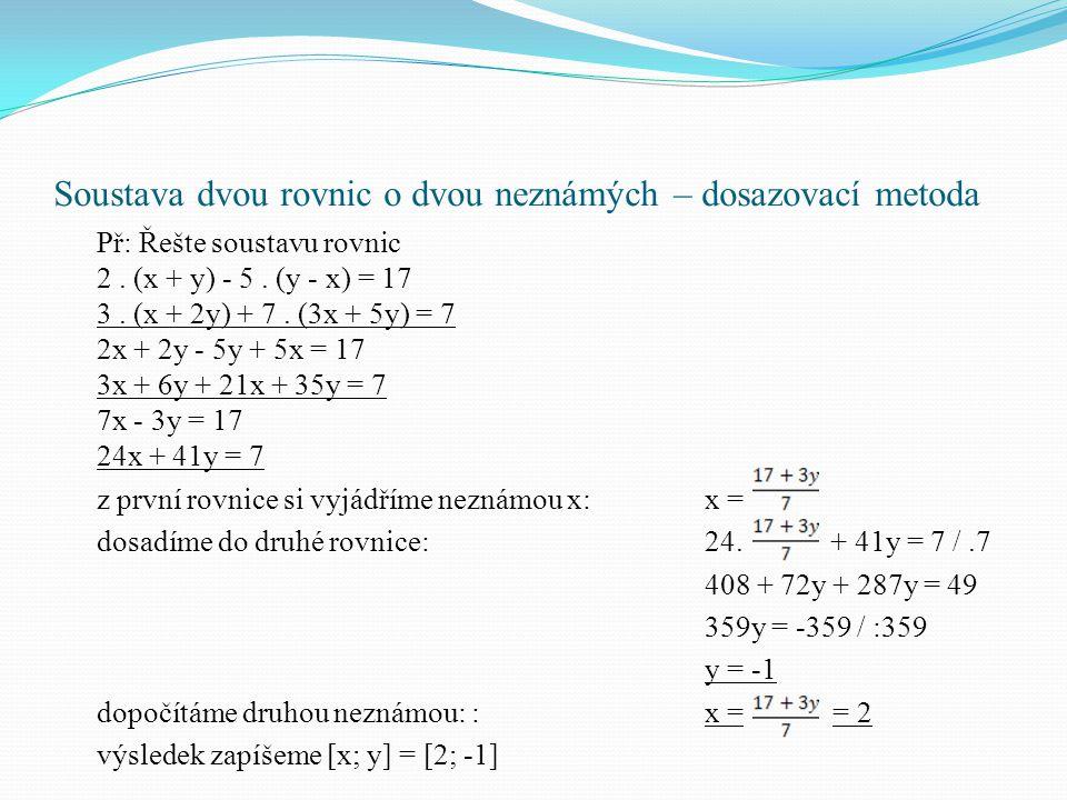 Soustava dvou rovnic o dvou neznámých – dosazovací metoda Př: Řešte soustavu rovnic 2. (x + y) - 5. (y - x) = 17 3. (x + 2y) + 7. (3x + 5y) = 7 2x + 2
