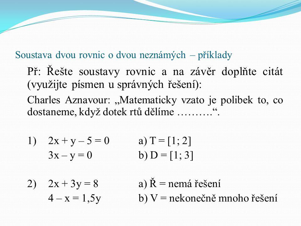 Soustava dvou rovnic o dvou neznámých – příklady 3)(x + 1) 2 + (y + 1) 2 + 10 = x.(x + 6) + y.(y + 6) (x + 1) 2 + (y + 1) 2 + 8 = x.(x - 6) + y.(y - 6) a) Ě = [1; 2], b) E = [2; 1] 4) =a) T = [1; 1] y – x = 1 – 3(2x + y)b) M = [1; -1] 5)(x + 5)(y – 2) = (x + 2)(y – 1)a) Í = [2; 1] (x – 4)(y + 7) = (x – 3)(y + 4)b) A = [7; 5]