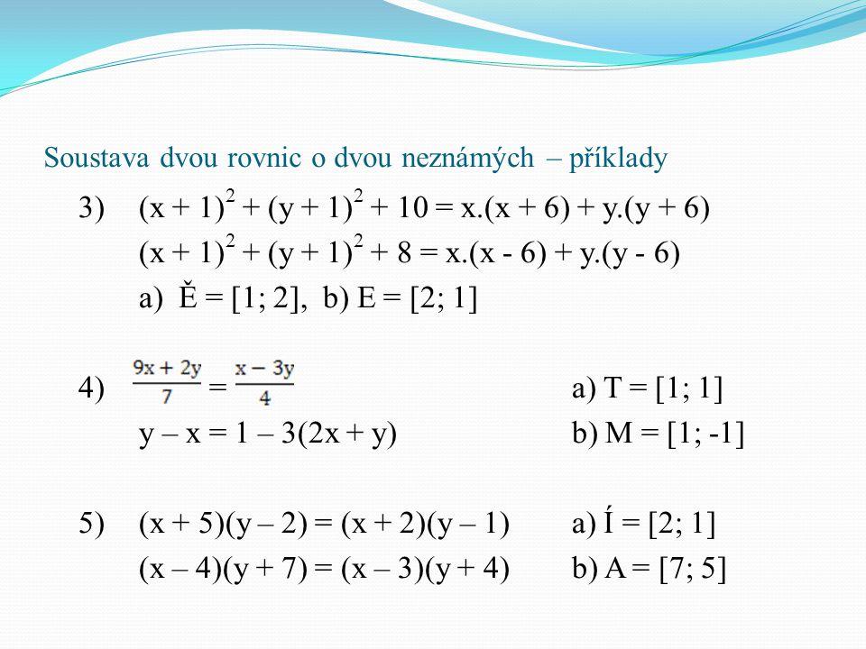 Soustava dvou rovnic o dvou neznámých – příklady 3)(x + 1) 2 + (y + 1) 2 + 10 = x.(x + 6) + y.(y + 6) (x + 1) 2 + (y + 1) 2 + 8 = x.(x - 6) + y.(y - 6
