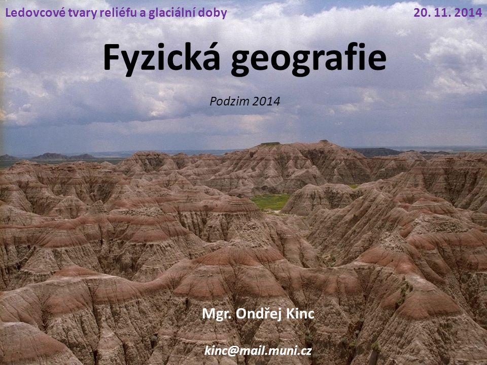 Fyzická geografie Mgr. Ondřej Kinc kinc@mail.muni.cz 20. 11. 2014Ledovcové tvary reliéfu a glaciální doby Podzim 2014