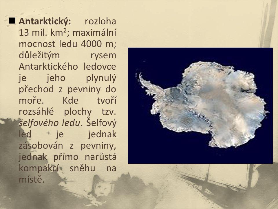 Antarktický: rozloha 13 mil. km 2 ; maximální mocnost ledu 4000 m; důležitým rysem Antarktického ledovce je jeho plynulý přechod z pevniny do moře. Kd