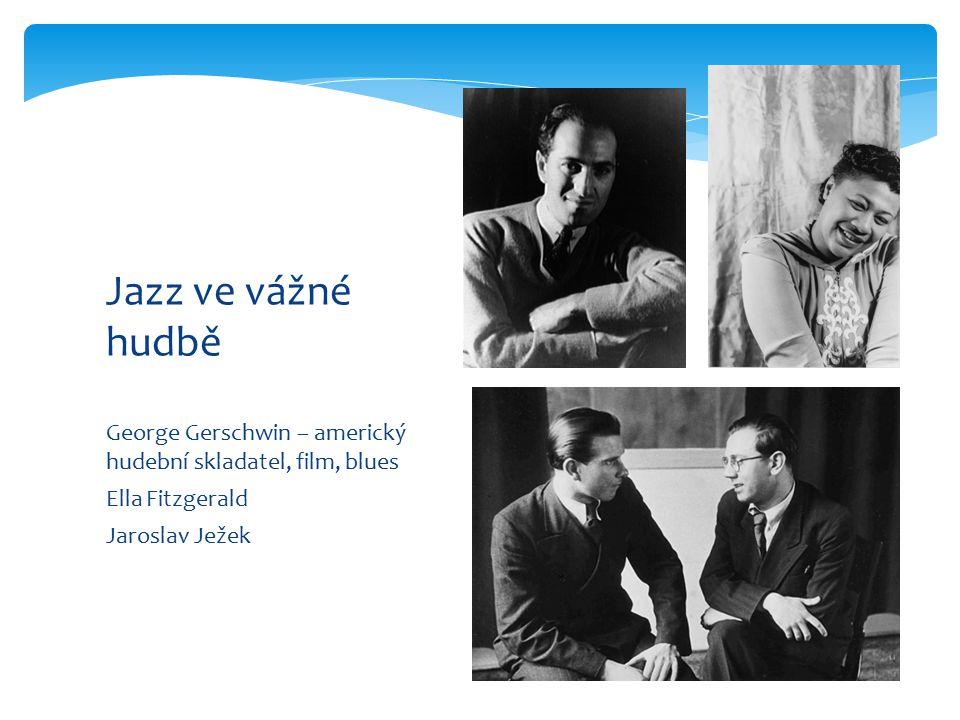 George Gerschwin – americký hudební skladatel, film, blues Ella Fitzgerald Jaroslav Ježek Jazz ve vážné hudbě