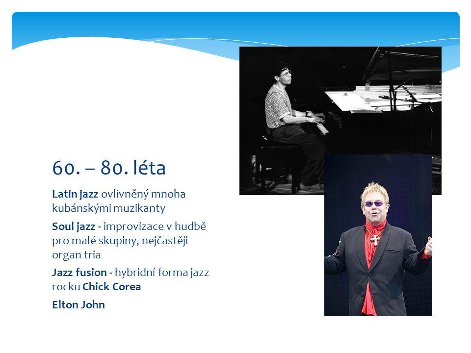 Latin jazz ovlivněný mnoha kubánskými muzikanty Soul jazz - improvizace v hudbě pro malé skupiny, nejčastěji organ tria Jazz fusion - hybridní forma jazz rocku Chick Corea Elton John 60.