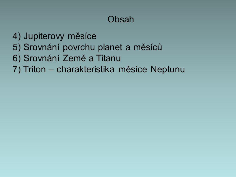 Obsah 4) Jupiterovy měsíce 5) Srovnání povrchu planet a měsíců 6) Srovnání Země a Titanu 7) Triton – charakteristika měsíce Neptunu