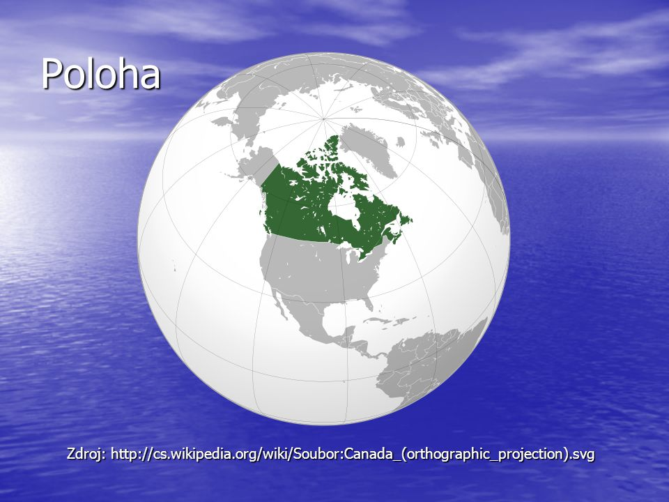 Poloha Zdroj: http://cs.wikipedia.org/wiki/Soubor:Canada_(orthographic_projection).svg