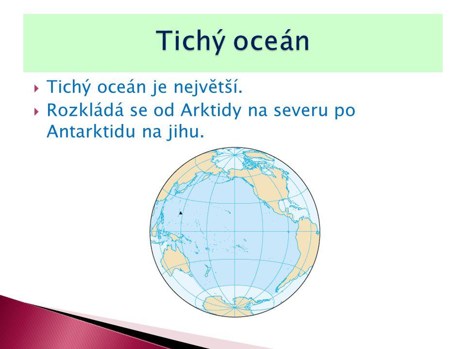  Tichý oceán je největší.  Rozkládá se od Arktidy na severu po Antarktidu na jihu.
