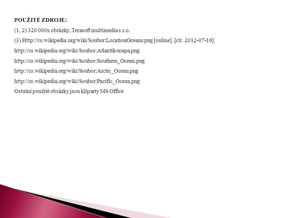 POUŽITÉ ZDROJE: (1, 2) 320 000x obrázky, Terasoft multimedia s.r.o. (3) Http://cs.wikipedia.org/wiki/Soubor:LocationOceans.png [online]. [cit. 2012-07