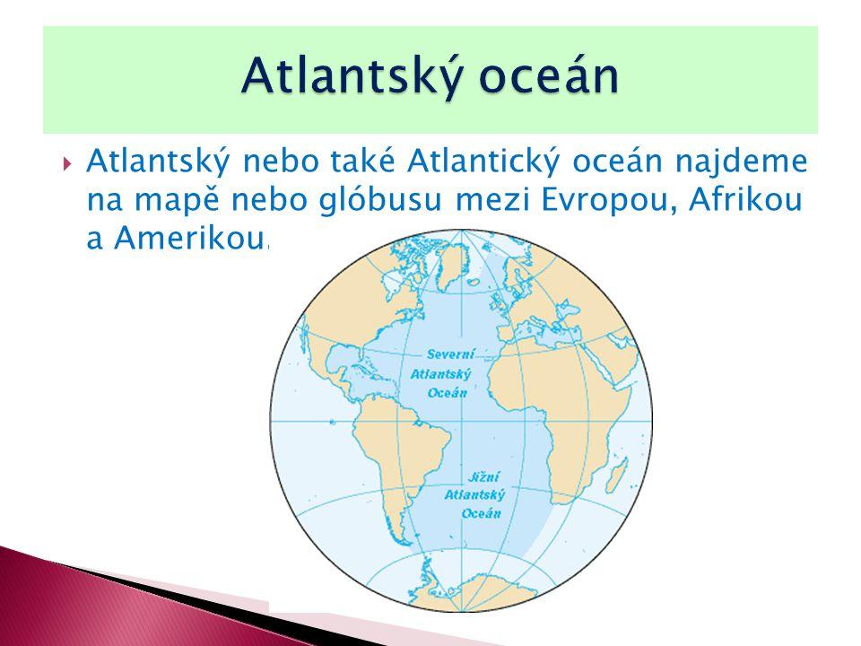  Atlantský nebo také Atlantický oceán najdeme na mapě nebo glóbusu mezi Evropou, Afrikou a Amerikou.