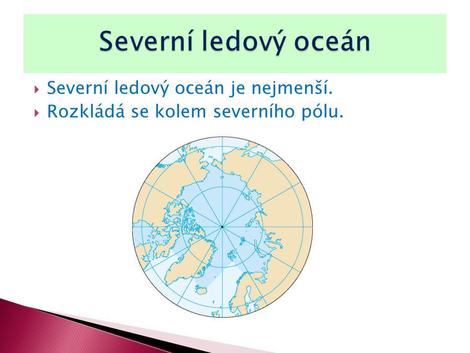  Severní ledový oceán je nejmenší.  Rozkládá se kolem severního pólu.