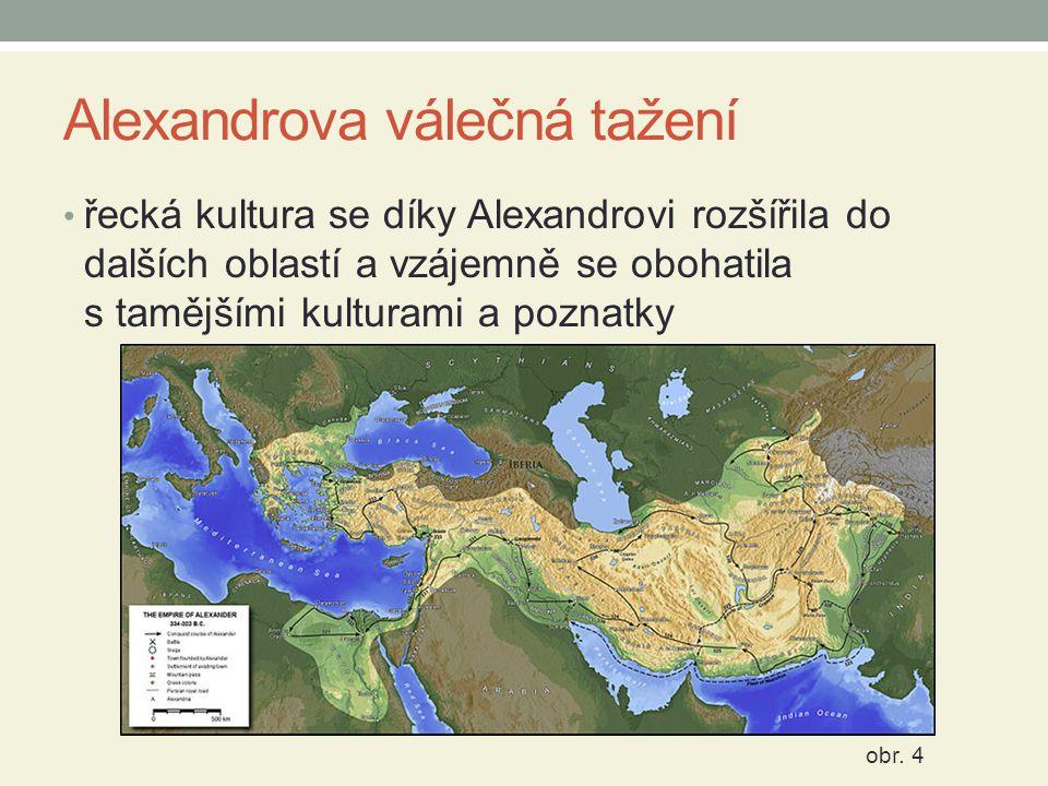 Alexandrova válečná tažení řecká kultura se díky Alexandrovi rozšířila do dalších oblastí a vzájemně se obohatila s tamějšími kulturami a poznatky obr.