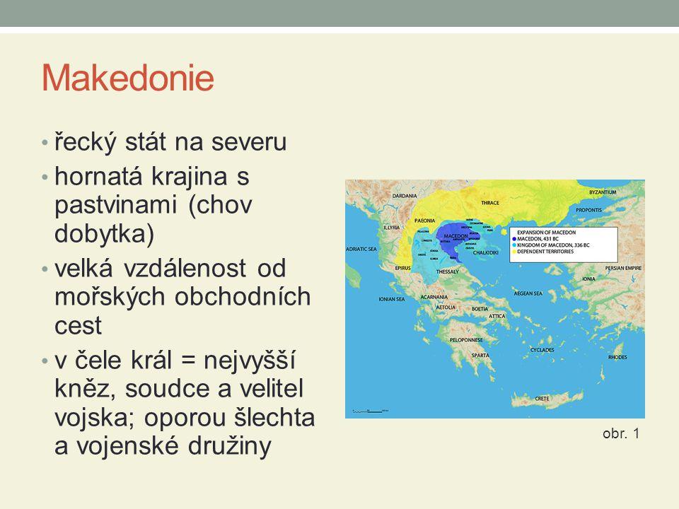 Makedonie řecký stát na severu hornatá krajina s pastvinami (chov dobytka) velká vzdálenost od mořských obchodních cest v čele král = nejvyšší kněz, soudce a velitel vojska; oporou šlechta a vojenské družiny obr.