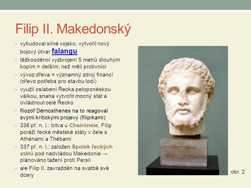 Filip II. Makedonský vybudoval silné vojsko, vytvořil nový bojový útvar falangu falangu těžkooděnci vyzbrojení 5 metrů dlouhým kopím = delším, než měl