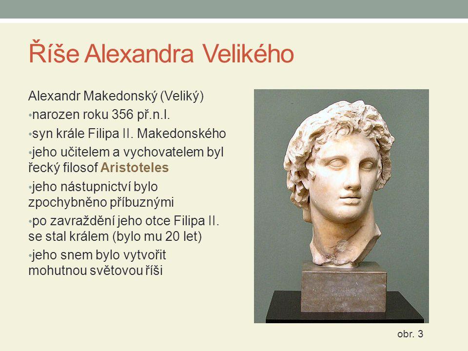 Říše Alexandra Velikého Alexandr Makedonský (Veliký) narozen roku 356 př.n.l. syn krále Filipa II. Makedonského jeho učitelem a vychovatelem byl řecký