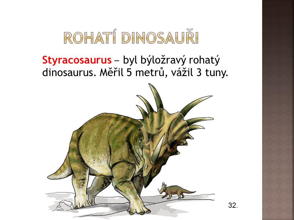 Styracosaurus ‒ byl býložravý rohatý dinosaurus. Měřil 5 metrů, vážil 3 tuny. 32.