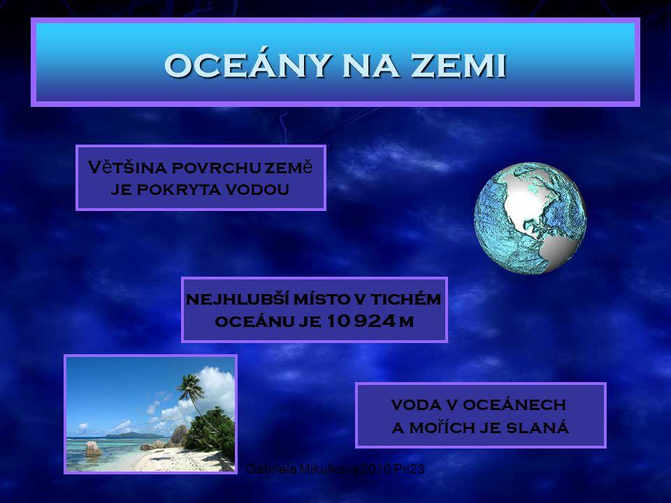 Gabriela Mikulková 2010 Pri23 oceány na zemi V ě tšina povrchu zem ě je pokryta vodou nejhlubší místo v tichém oceánu je 10 924 m voda v oceánech a mo ř ích je slaná