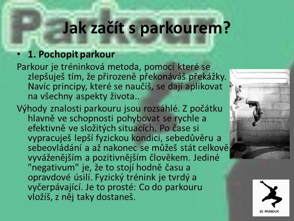 Jak začít s parkourem? 1. Pochopit parkour Parkour je tréninková metoda, pomocí které se zlepšuješ tím, že přirozeně překonáváš překážky. Navíc princi