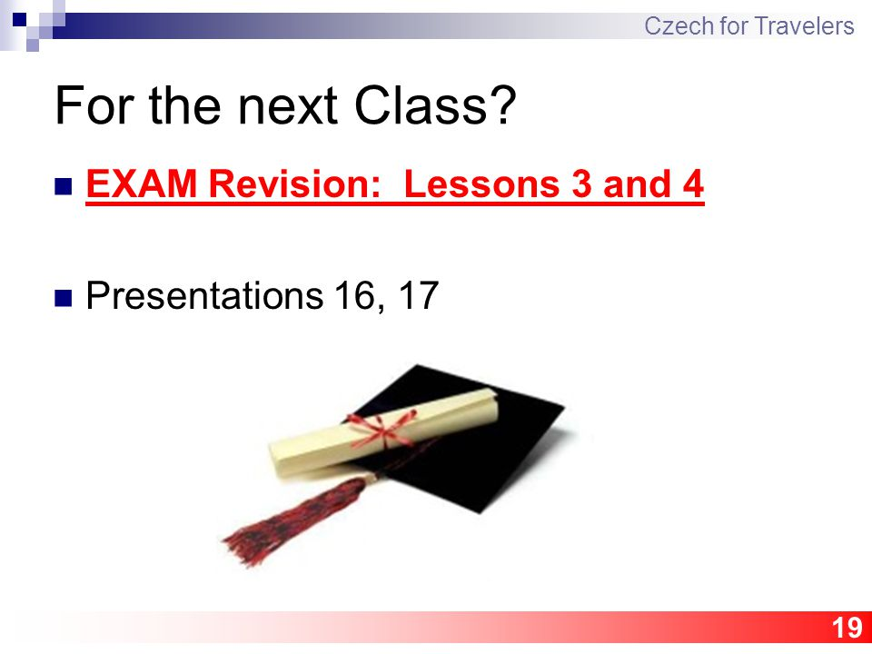 19 For the next Class? EXAM Revision: Lessons 3 and 4 Presentations 16, 17 Czech for Travelers