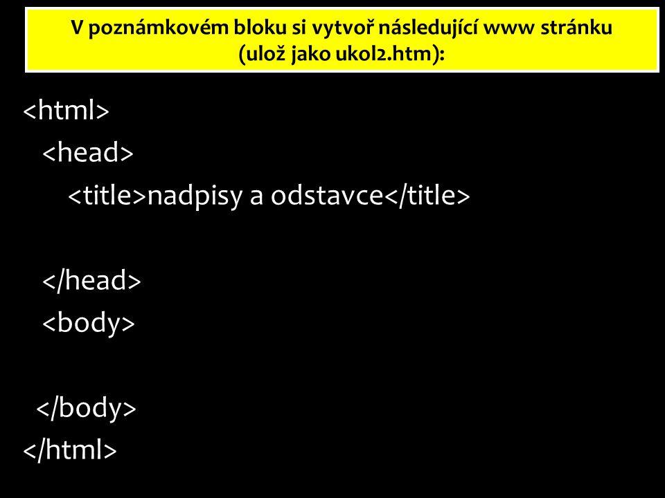 V poznámkovém bloku si vytvoř následující www stránku (ulož jako ukol2.htm): nadpisy a odstavce