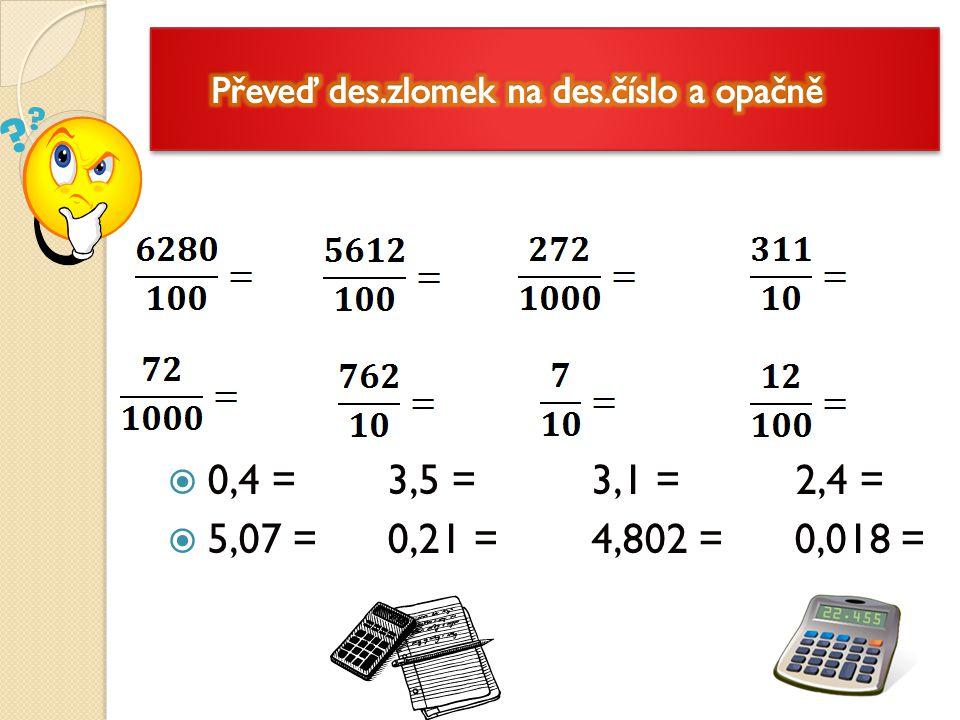  0,4 = 3,5 = 3,1 = 2,4 =  5,07 = 0,21 = 4,802 = 0,018 =