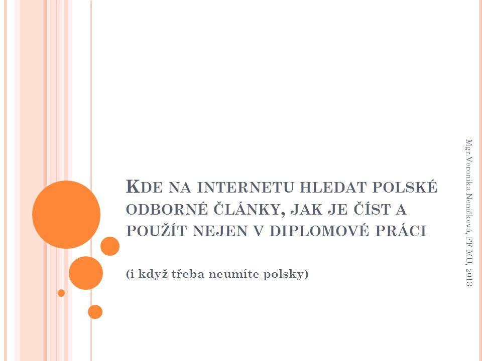 K DE NA INTERNETU HLEDAT POLSKÉ ODBORNÉ ČLÁNKY, JAK JE ČÍST A POUŽÍT NEJEN V DIPLOMOVÉ PRÁCI (i když třeba neumíte polsky) Mgr.Veronika Neničková, FF