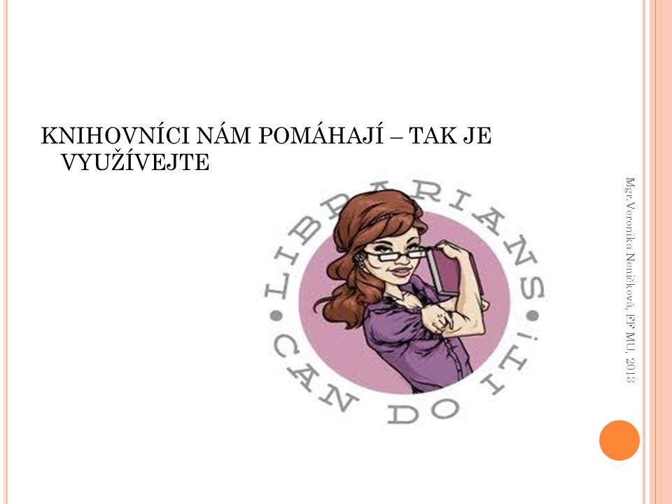 KNIHOVNÍCI NÁM POMÁHAJÍ – TAK JE VYUŽÍVEJTE Mgr.Veronika Neničková, FF MU, 2013