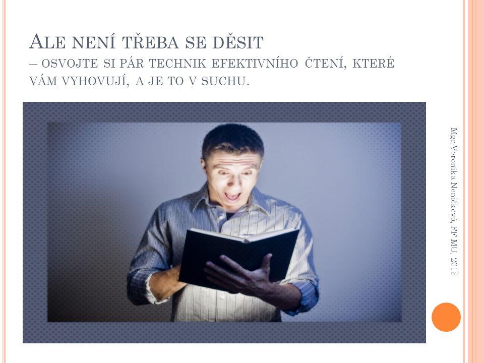 A LE NENÍ TŘEBA SE DĚSIT – OSVOJTE SI PÁR TECHNIK EFEKTIVNÍHO ČTENÍ, KTERÉ VÁM VYHOVUJÍ, A JE TO V SUCHU. Mgr.Veronika Neničková, FF MU, 2013
