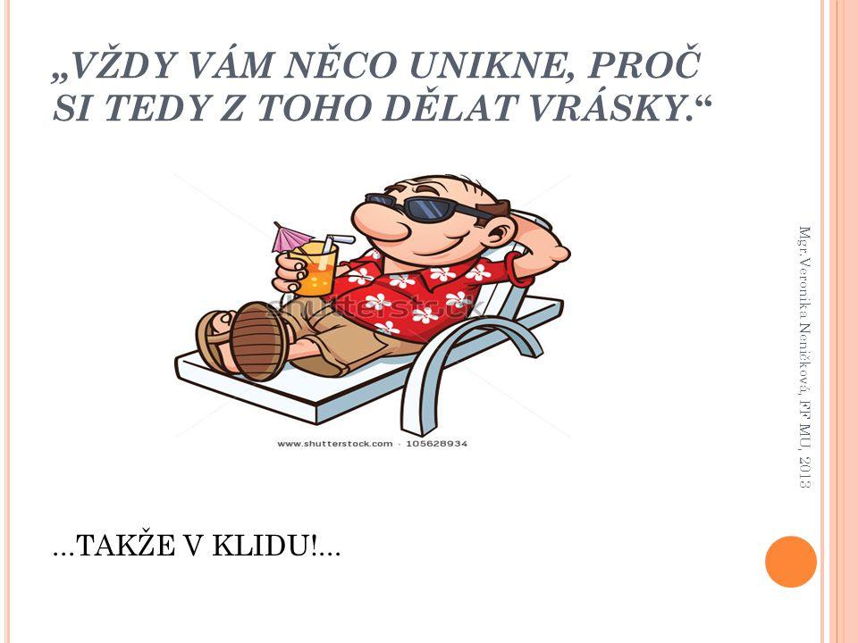 """""""VŽDY VÁM NĚCO UNIKNE, PROČ SI TEDY Z TOHO DĚLAT VRÁSKY. """"...TAKŽE V KLIDU!... Mgr.Veronika Neničková, FF MU, 2013"""