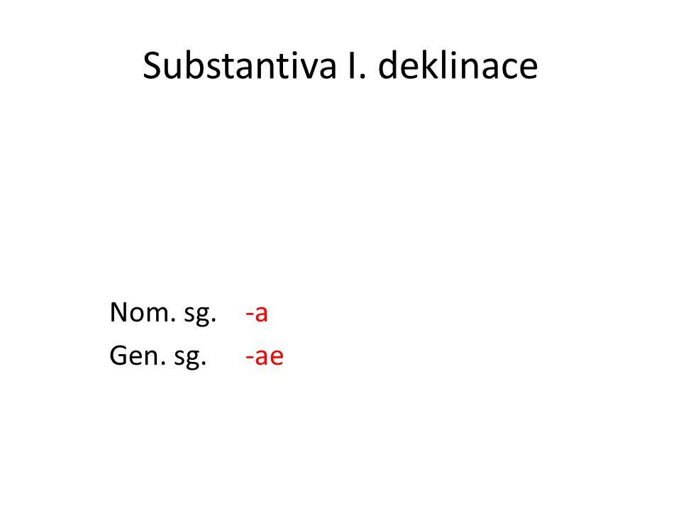 Substantiva I. deklinace Nom. sg. -a Gen. sg.-ae