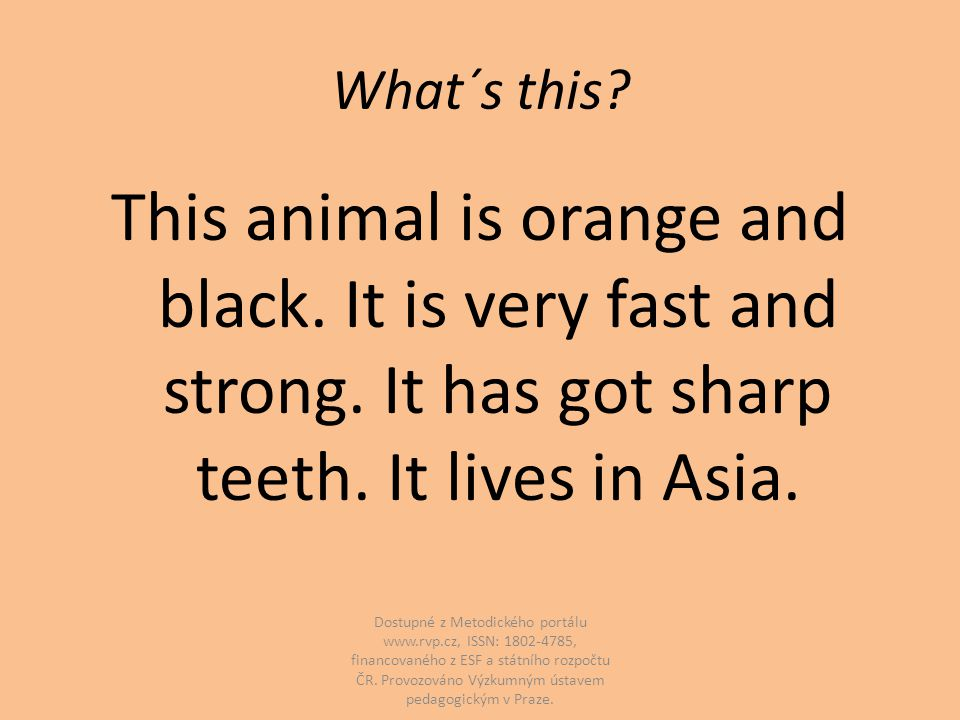 What´s this? This animal is orange and black. It is very fast and strong. It has got sharp teeth. It lives in Asia. Dostupné z Metodického portálu www
