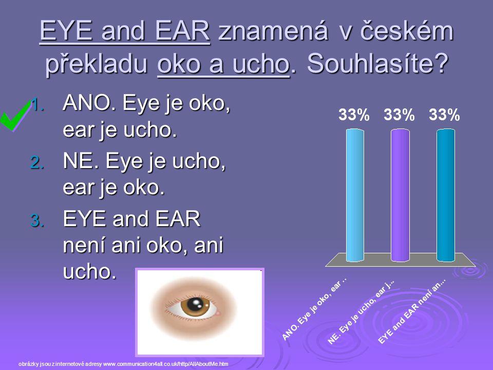 EYE and EAR znamená v českém překladu oko a ucho. Souhlasíte? 1. ANO. Eye je oko, ear je ucho. 2. NE. Eye je ucho, ear je oko. 3. EYE and EAR není ani