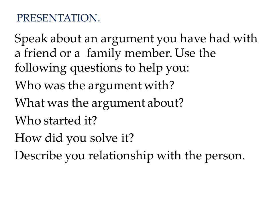 PRESENTATION.Speak about an argument you have had with a friend or a family member.