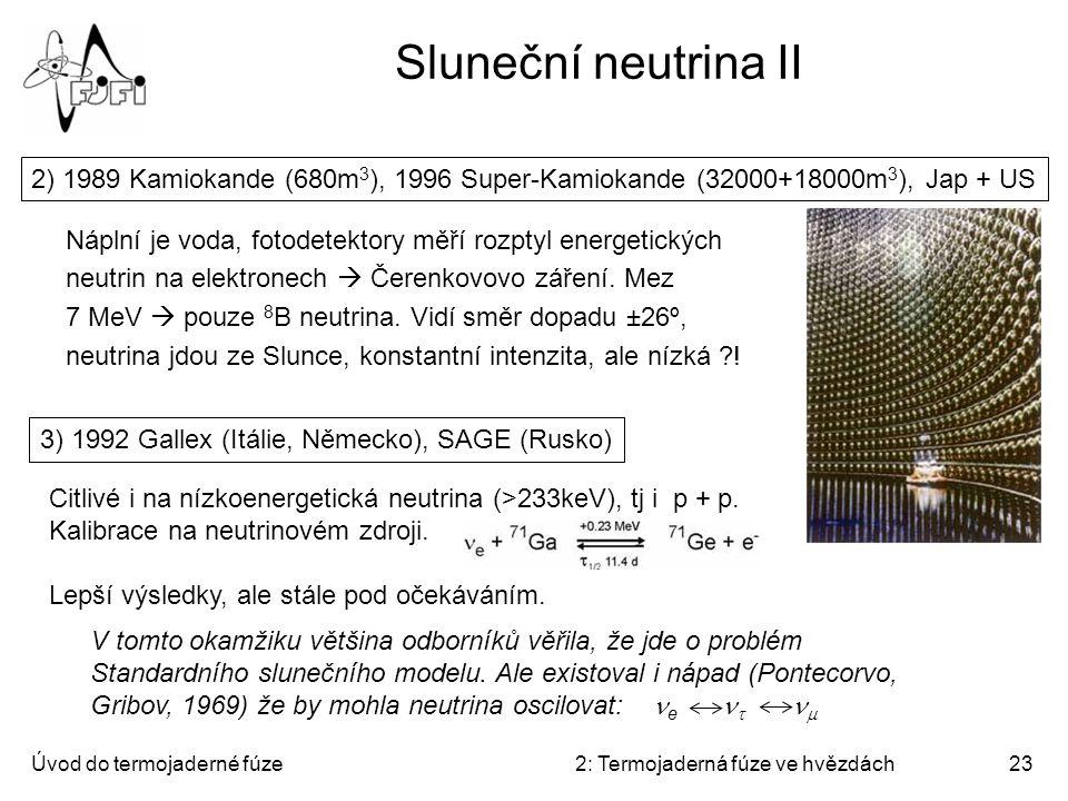 Úvod do termojaderné fúze2: Termojaderná fúze ve hvězdách23 Sluneční neutrina II 2) 1989 Kamiokande (680m 3 ), 1996 Super-Kamiokande (32000+18000m 3 )