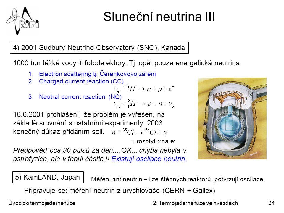 Úvod do termojaderné fúze2: Termojaderná fúze ve hvězdách24 Sluneční neutrina III 4) 2001 Sudbury Neutrino Observatory (SNO), Kanada 1000 tun těžké vo
