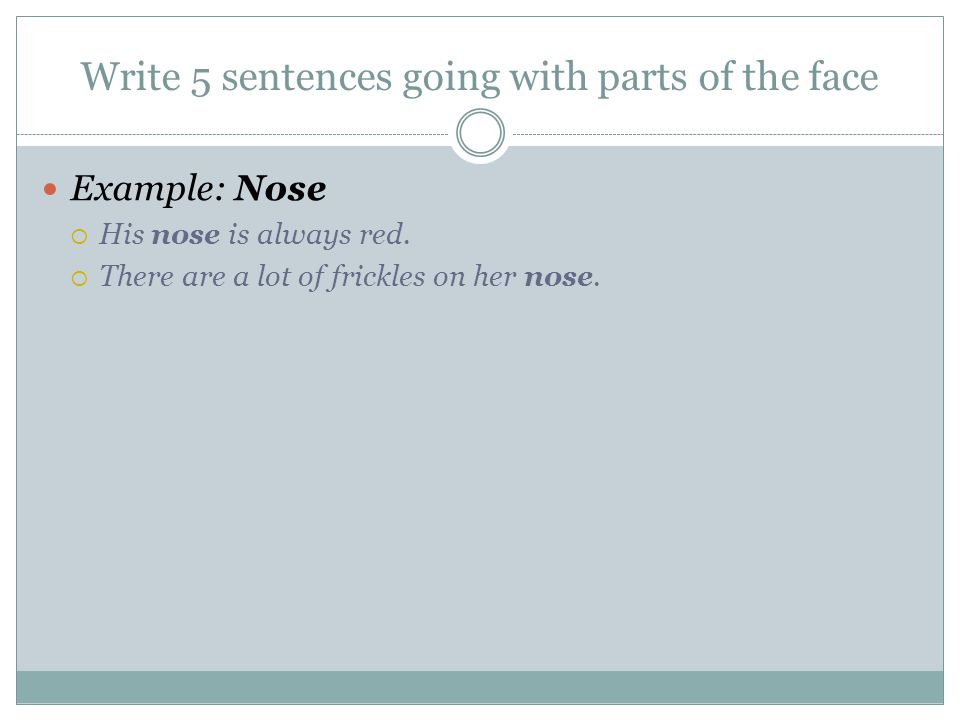 Write 5 sentences going with parts of the face Example: Nose  His nose is always red.  There are a lot of frickles on her nose.