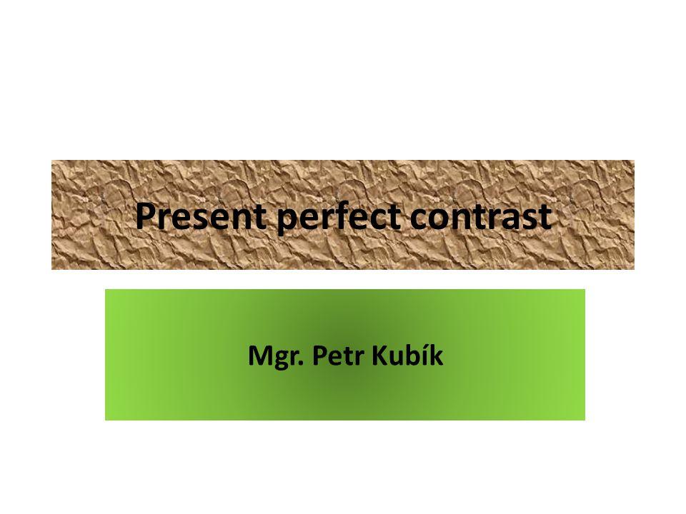 Present perfect contrast Mgr. Petr Kubík