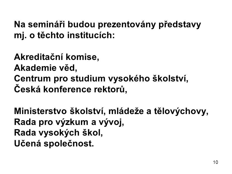 10 Na semináři budou prezentovány představy mj. o těchto institucích: Akreditační komise, Akademie věd, Centrum pro studium vysokého školství, Česká k