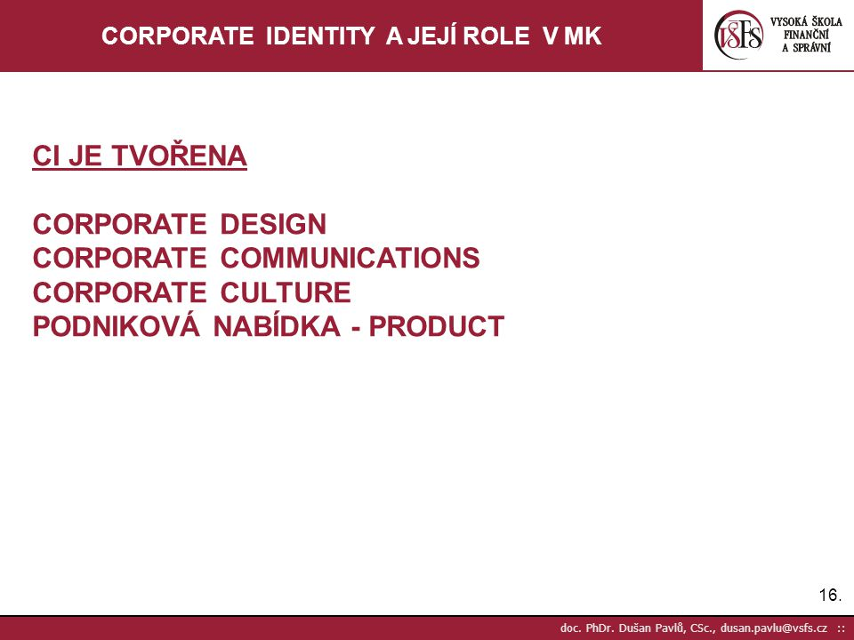 16. doc. PhDr. Dušan Pavlů, CSc., dusan.pavlu@vsfs.cz :: CORPORATE IDENTITY A JEJÍ ROLE V MK CI JE TVOŘENA CORPORATE DESIGN CORPORATE COMMUNICATIONS C