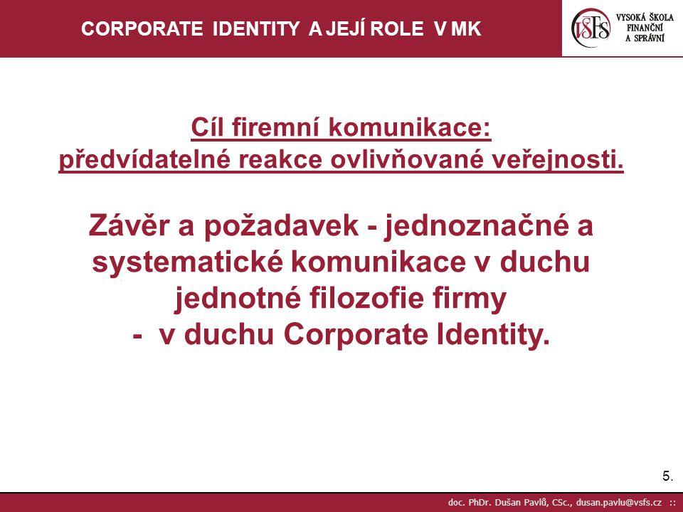 5.5. doc. PhDr. Dušan Pavlů, CSc., dusan.pavlu@vsfs.cz :: CORPORATE IDENTITY A JEJÍ ROLE V MK Cíl firemní komunikace: předvídatelné reakce ovlivňované