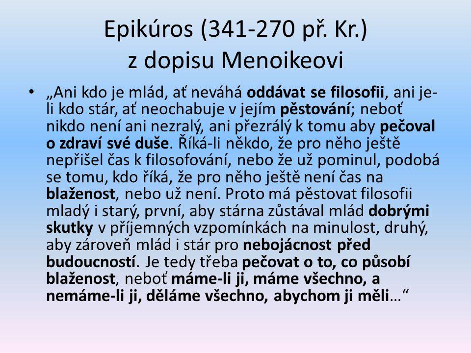 """Epikúros (341-270 př. Kr.) z dopisu Menoikeovi """"Ani kdo je mlád, ať neváhá oddávat se filosofii, ani je- li kdo stár, ať neochabuje v jejím pěstování;"""
