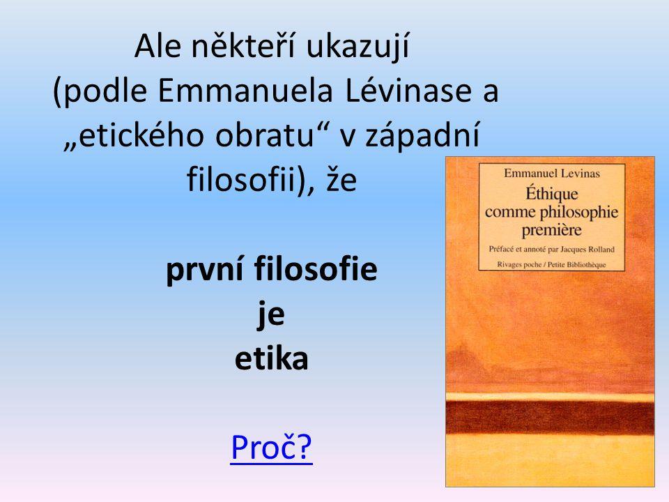 """Ale někteří ukazují (podle Emmanuela Lévinase a """"etického obratu"""" v západní filosofii), že první filosofie je etika Proč? Proč?"""