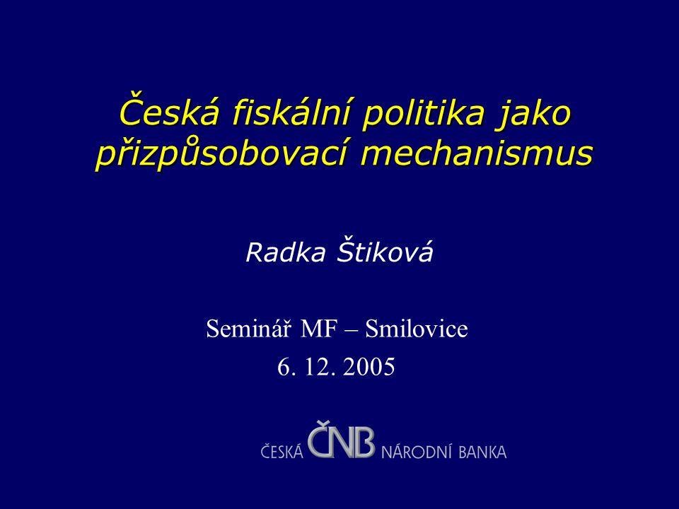 Česká fiskální politika jako přizpůsobovací mechanismus Seminář MF – Smilovice 6. 12. 2005 Radka Štiková